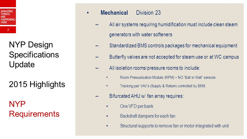 7 NYP Design Specifications Update 2015 Highlights NYP Requirements Mechanical Division 23 – All air systems requiring humidification must include clean steam generators with water softeners – Standardized BMS controls packages for mechanical equipment – Butterfly valves are not accepted for steam use or at WC campus – All isolation rooms/pressure rooms to include: Room Pressurization Module (RPM) – NO Ball in Wall sensors Tracking pair VAV's (Supply & Return) controlled by BMS – Bifurcated AHU w/ fan array requires: One VFD per bank Backdraft dampers for each fan Structural supports to remove fan or motor integrated with unit