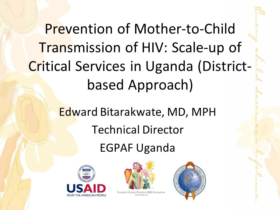 Prevention of Mother-to-Child Transmission of HIV: Scale-up of Critical Services in Uganda (District- based Approach) Edward Bitarakwate, MD, MPH Technical Director EGPAF Uganda