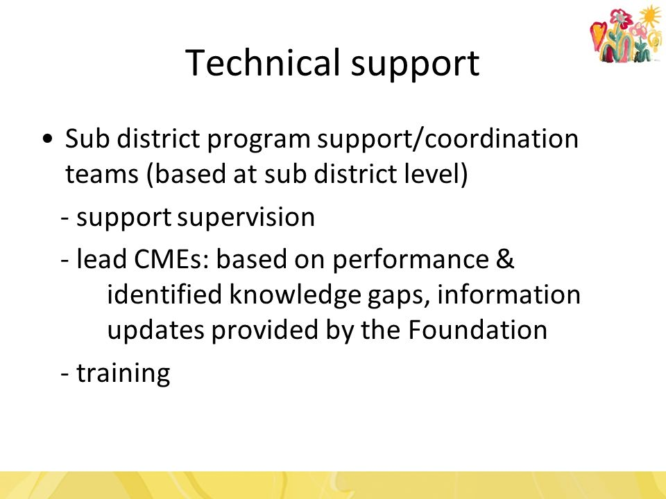 Technical support Sub district program support/coordination teams (based at sub district level) - support supervision - lead CMEs: based on performance & identified knowledge gaps, information updates provided by the Foundation - training