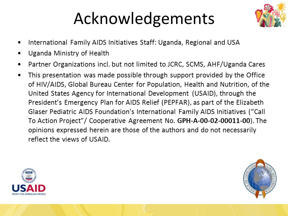 Acknowledgements International Family AIDS Initiatives Staff: Uganda, Regional and USA Uganda Ministry of Health Partner Organizations incl.