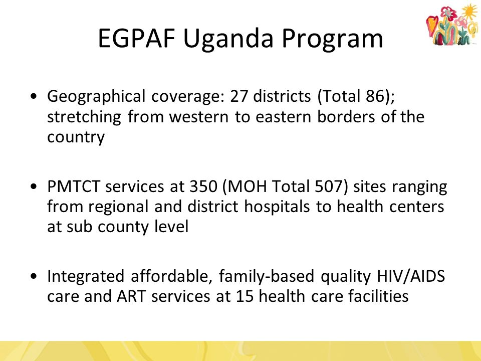 Geographical coverage: 27 districts (Total 86); stretching from western to eastern borders of the country PMTCT services at 350 (MOH Total 507) sites ranging from regional and district hospitals to health centers at sub county level Integrated affordable, family-based quality HIV/AIDS care and ART services at 15 health care facilities