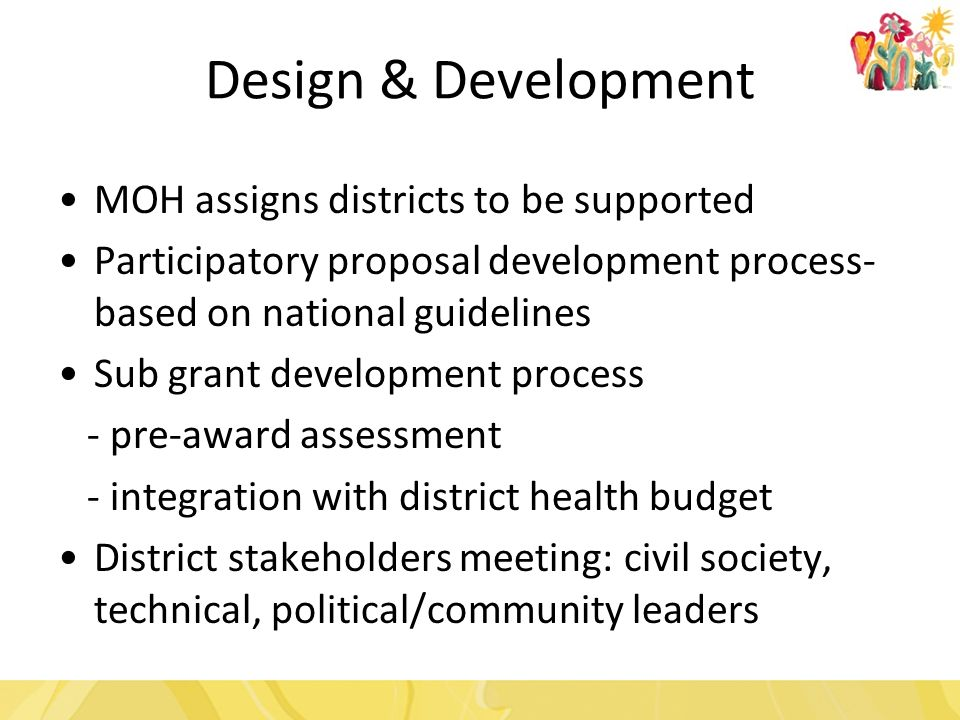 Design & Development MOH assigns districts to be supported Participatory proposal development process- based on national guidelines Sub grant development process - pre-award assessment - integration with district health budget District stakeholders meeting: civil society, technical, political/community leaders