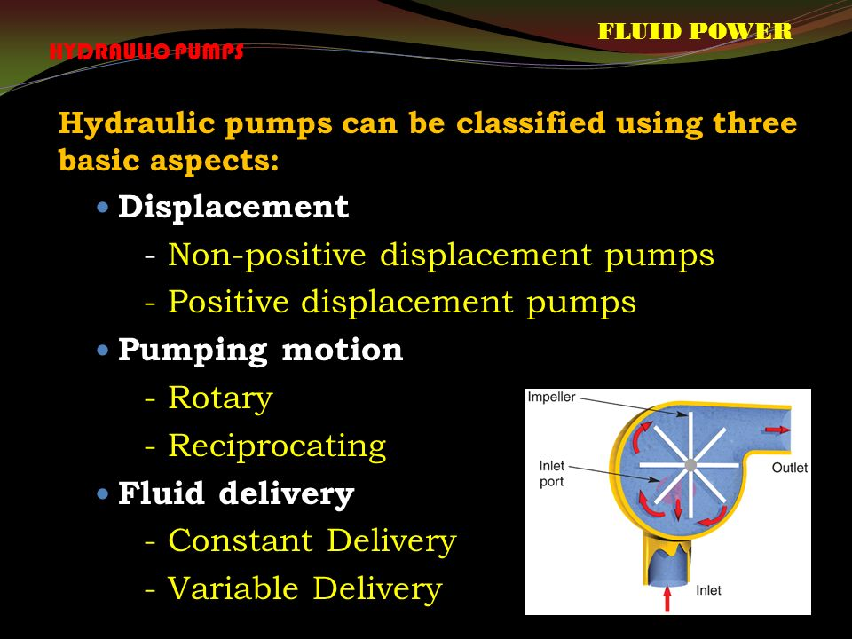 Hydraulic pumps can be classified using three basic aspects: Displacement - Non-positive displacement pumps - Positive displacement pumps Pumping motion - Rotary - Reciprocating Fluid delivery - Constant Delivery - Variable Delivery FLUID POWER HYDRAULIC PUMPS