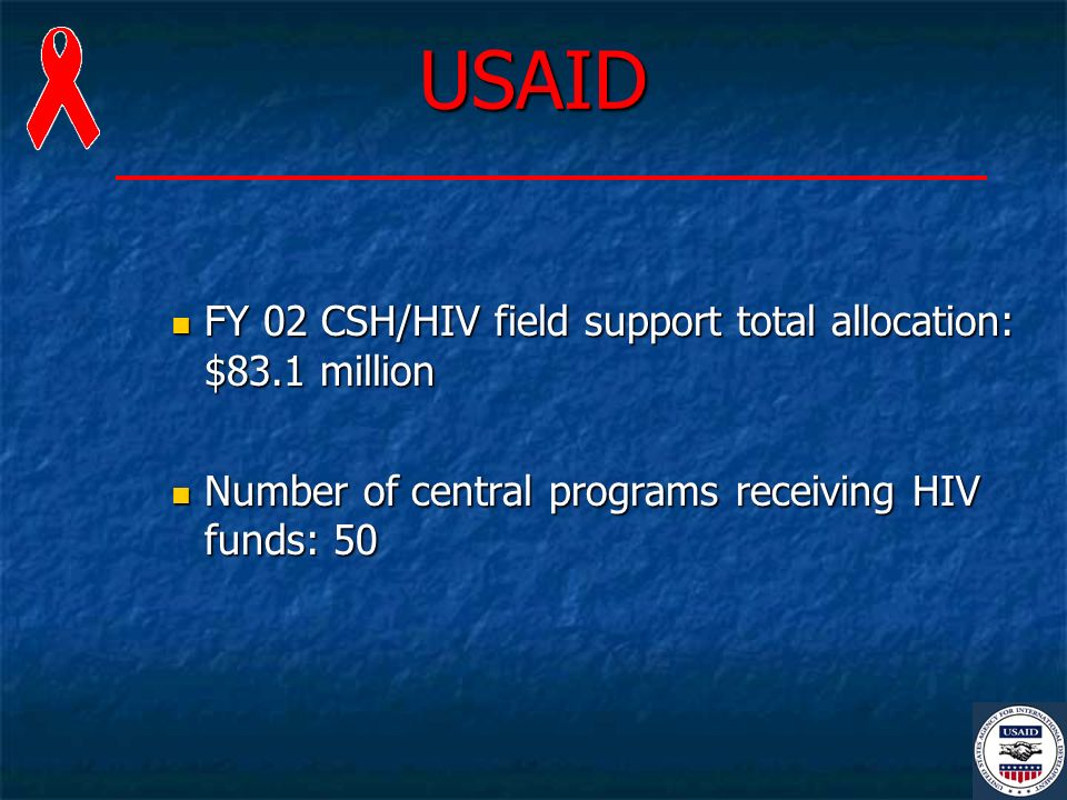 USAID FY 02 CSH/HIV field support total allocation: $83.1 million FY 02 CSH/HIV field support total allocation: $83.1 million Number of central programs receiving HIV funds: 50 Number of central programs receiving HIV funds: 50