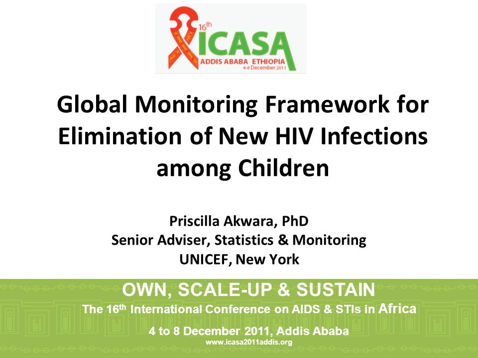 Global Monitoring Framework for Elimination of New HIV Infections among Children Priscilla Akwara, PhD Senior Adviser, Statistics & Monitoring UNICEF, New York OWN, SCALE-UP & SUSTAIN The 16 th International Conference on AIDS & STIs in Africa 4 to 8 December 2011, Addis Ababa www.icasa2011addis.org