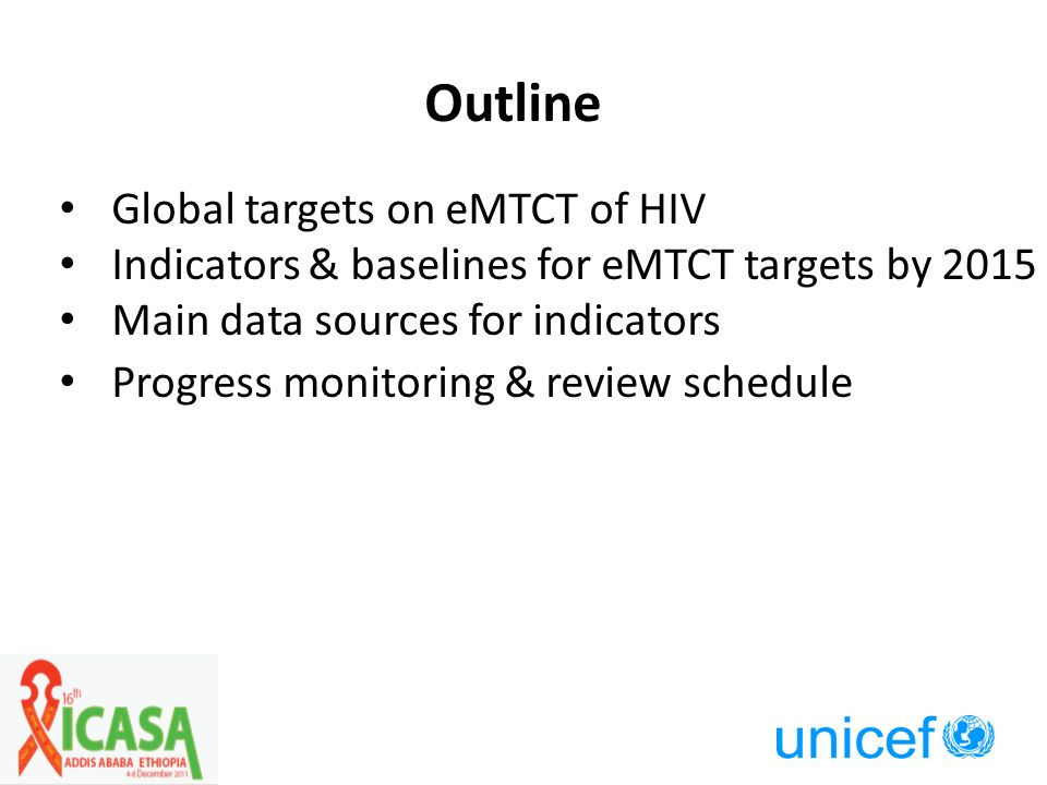 Outline Global targets on eMTCT of HIV Indicators & baselines for eMTCT targets by 2015 Main data sources for indicators Progress monitoring & review schedule