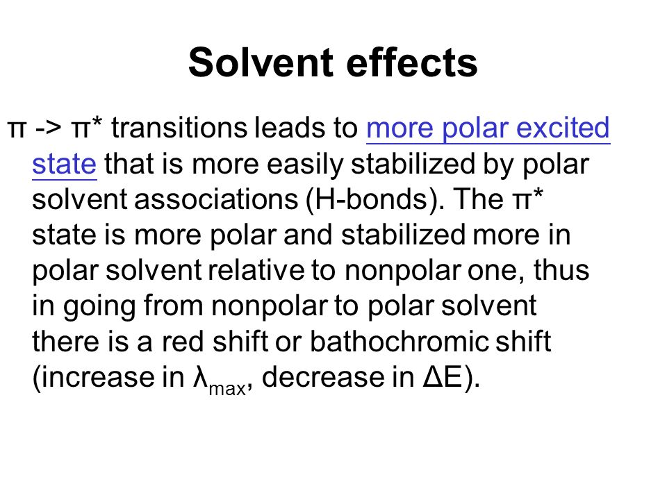 Solvent effects π -> π* transitions leads to more polar excited state that is more easily stabilized by polar solvent associations (H-bonds).