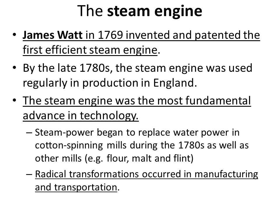 The steam engine James Watt in 1769 invented and patented the first efficient steam engine.