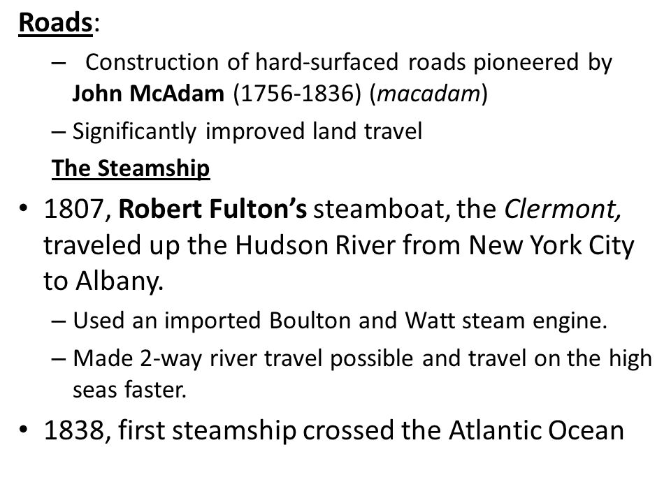 Roads: – Construction of hard-surfaced roads pioneered by John McAdam (1756-1836) (macadam) – Significantly improved land travel The Steamship 1807, Robert Fulton's steamboat, the Clermont, traveled up the Hudson River from New York City to Albany.