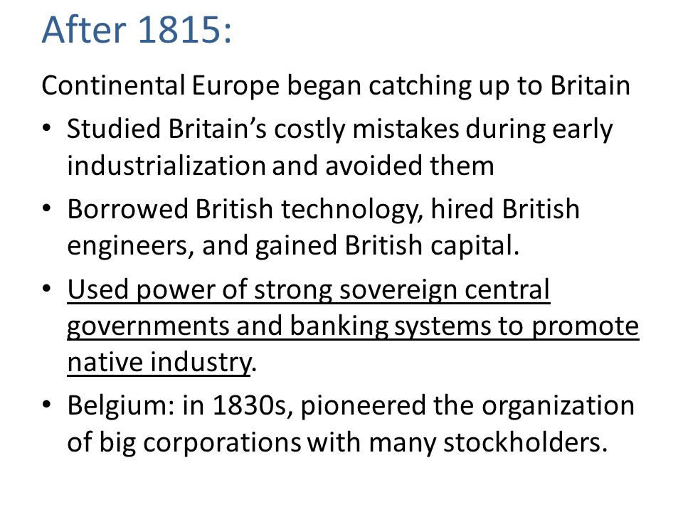 After 1815: Continental Europe began catching up to Britain Studied Britain's costly mistakes during early industrialization and avoided them Borrowed British technology, hired British engineers, and gained British capital.