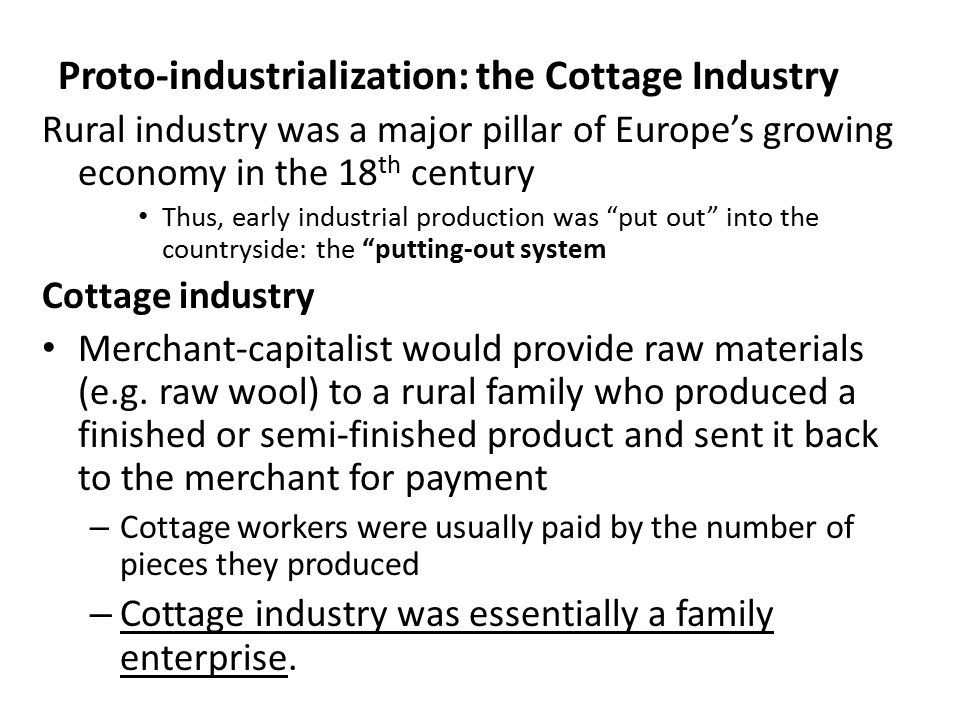 Proto-industrialization: the Cottage Industry Rural industry was a major pillar of Europe's growing economy in the 18 th century Thus, early industrial production was put out into the countryside: the putting-out system Cottage industry Merchant-capitalist would provide raw materials (e.g.