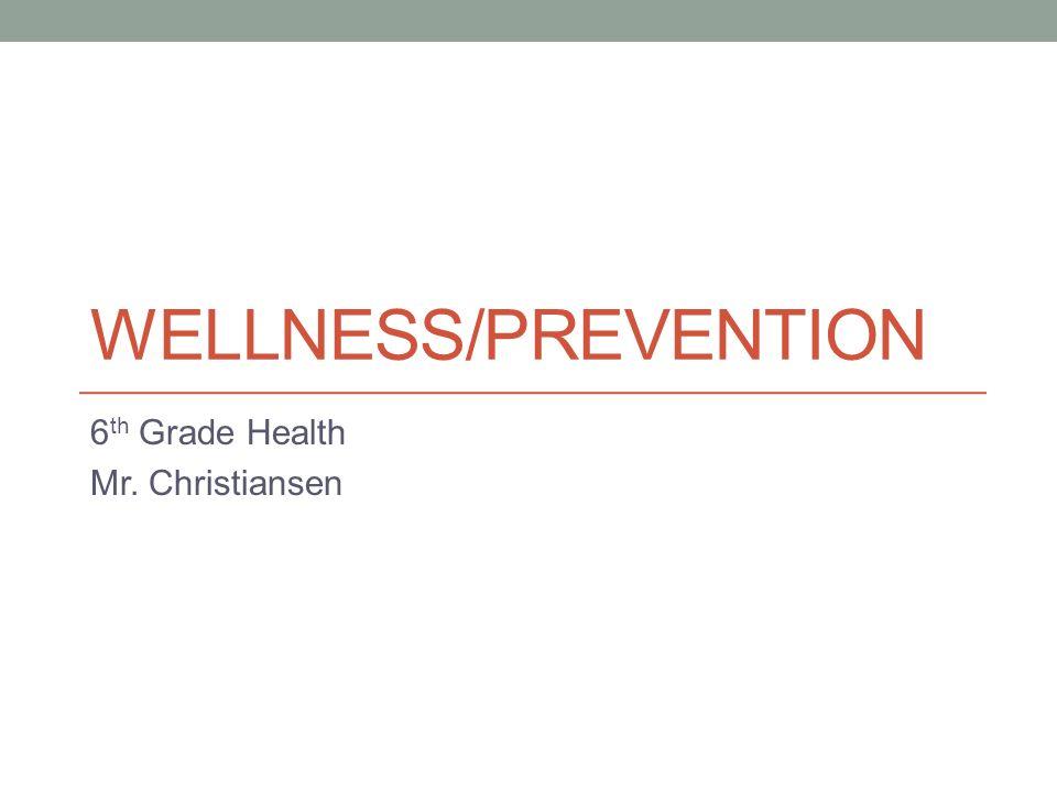 WELLNESS/PREVENTION 6 th Grade Health Mr. Christiansen