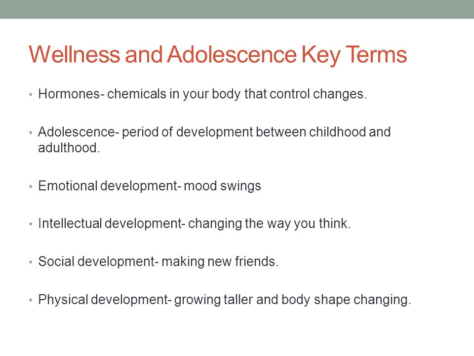 Wellness and Adolescence Key Terms Hormones- chemicals in your body that control changes.