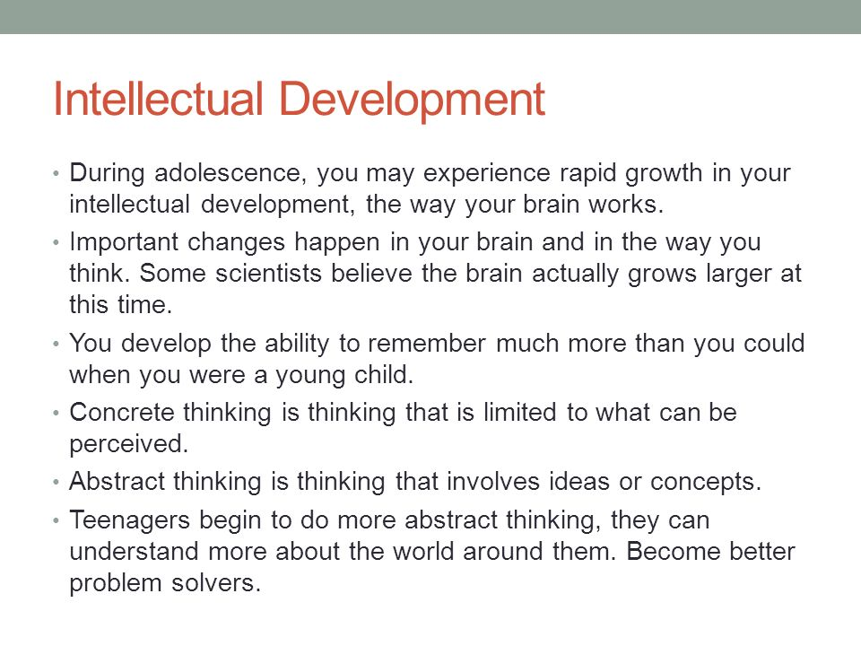 Intellectual Development During adolescence, you may experience rapid growth in your intellectual development, the way your brain works.