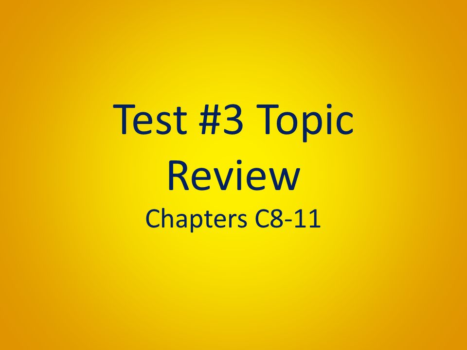 Test #3 Topic Review Chapters C8-11