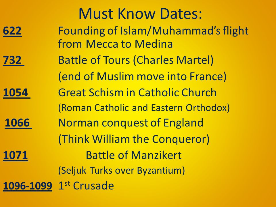 Must Know Dates: 622 Founding of Islam/Muhammad's flight from Mecca to Medina 732 Battle of Tours (Charles Martel) (end of Muslim move into France) 1054 Great Schism in Catholic Church (Roman Catholic and Eastern Orthodox) 1066 Norman conquest of England (Think William the Conqueror) 1071 Battle of Manzikert (Seljuk Turks over Byzantium) 1096-1099 1 st Crusade