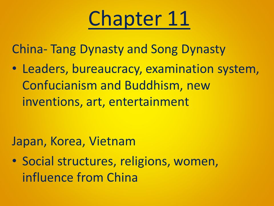 Chapter 11 China- Tang Dynasty and Song Dynasty Leaders, bureaucracy, examination system, Confucianism and Buddhism, new inventions, art, entertainment Japan, Korea, Vietnam Social structures, religions, women, influence from China