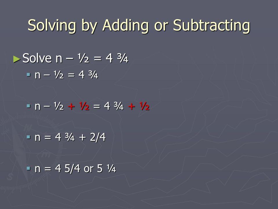 3 Solving by Adding or Subtracting ▻ Solve n – ½ = 4 ¾  n – ½ = 4 ¾  n – ½ + ½ = 4 ¾ + ½  n = 4 ¾ + 2/4  n = 4 5/4 or 5 ¼