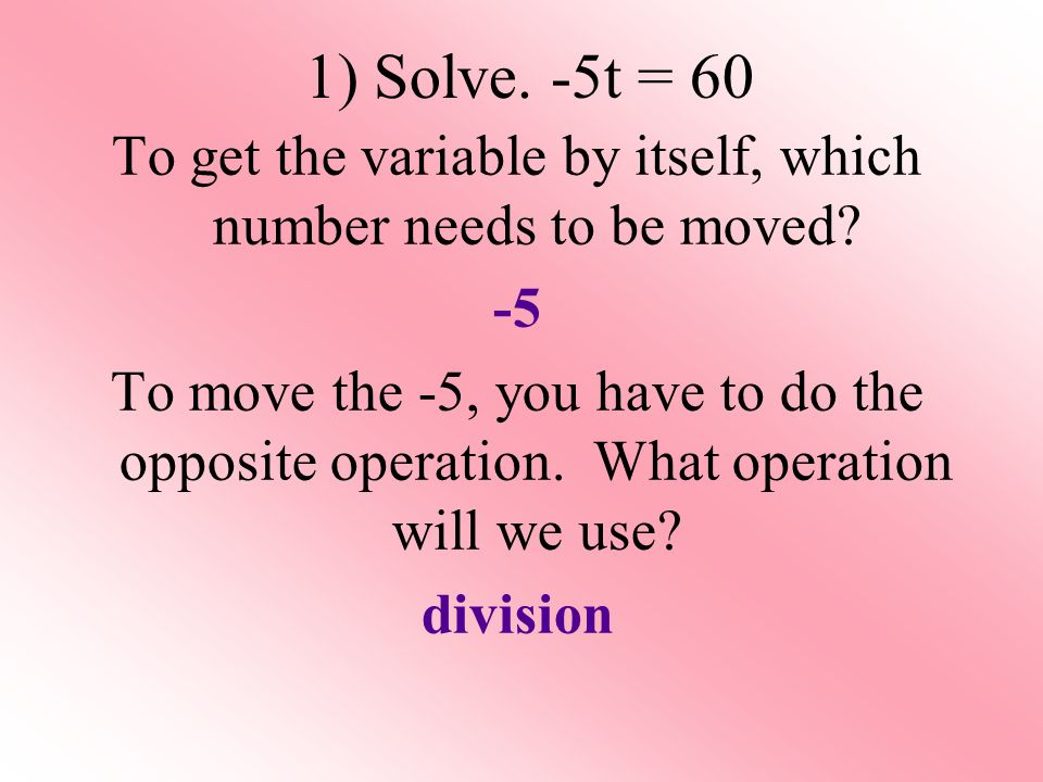 1) Solve. -5t = 60 To get the variable by itself, which number needs to be moved.