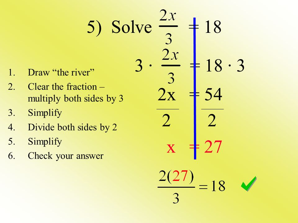 3 · = 18 · 3 2x = x = 27 1.Draw the river 2.Clear the fraction – multiply both sides by 3 3.Simplify 4.Divide both sides by 2 5.Simplify 6.Check your answer 5) Solve = 18