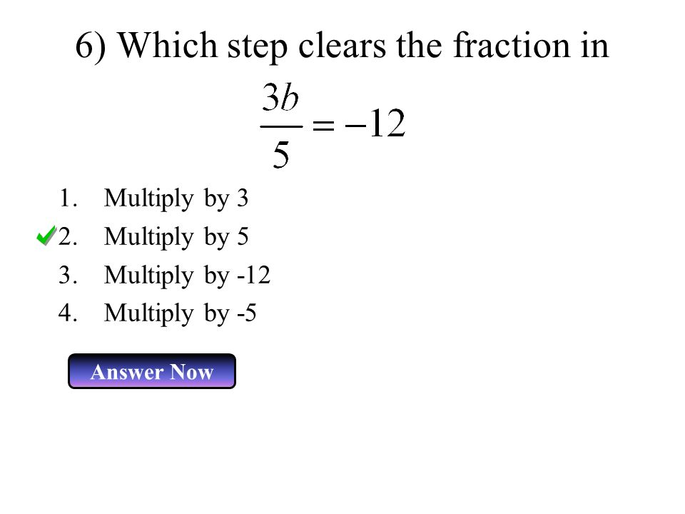 6) Which step clears the fraction in 1.Multiply by 3 2.Multiply by 5 3.Multiply by Multiply by -5 Answer Now