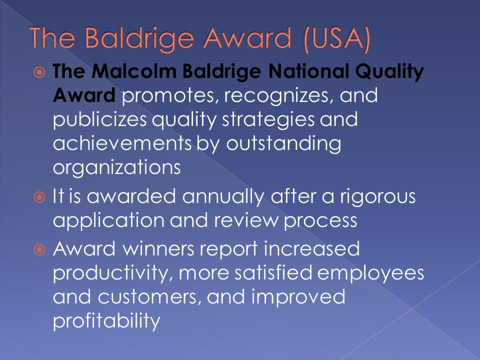  The Malcolm Baldrige National Quality Award promotes, recognizes, and publicizes quality strategies and achievements by outstanding organizations  It is awarded annually after a rigorous application and review process  Award winners report increased productivity, more satisfied employees and customers, and improved profitability