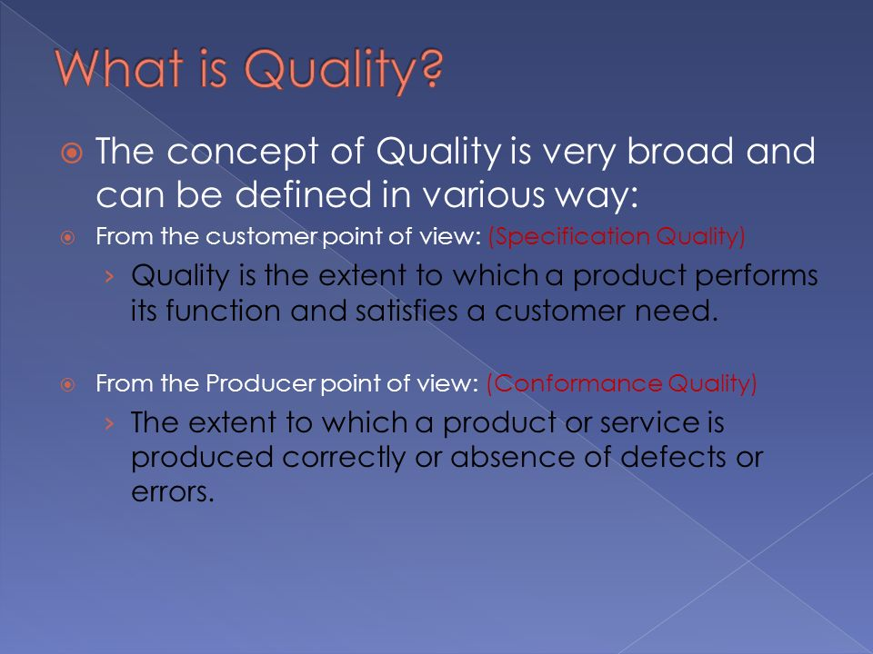  The concept of Quality is very broad and can be defined in various way:  From the customer point of view: (Specification Quality) › Quality is the extent to which a product performs its function and satisfies a customer need.