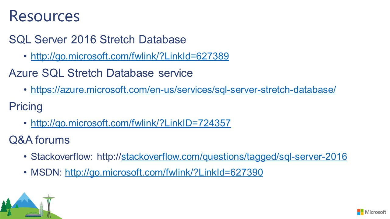 Resources SQL Server 2016 Stretch Database http://go.microsoft.com/fwlink/ LinkId=627389 Azure SQL Stretch Database service https://azure.microsoft.com/en-us/services/sql-server-stretch-database/ Pricing http://go.microsoft.com/fwlink/ LinkID=724357 Q&A forums Stackoverflow: http://stackoverflow.com/questions/tagged/sql-server-2016stackoverflow.com/questions/tagged/sql-server-2016 MSDN: http://go.microsoft.com/fwlink/ LinkId=627390http://go.microsoft.com/fwlink/ LinkId=627390