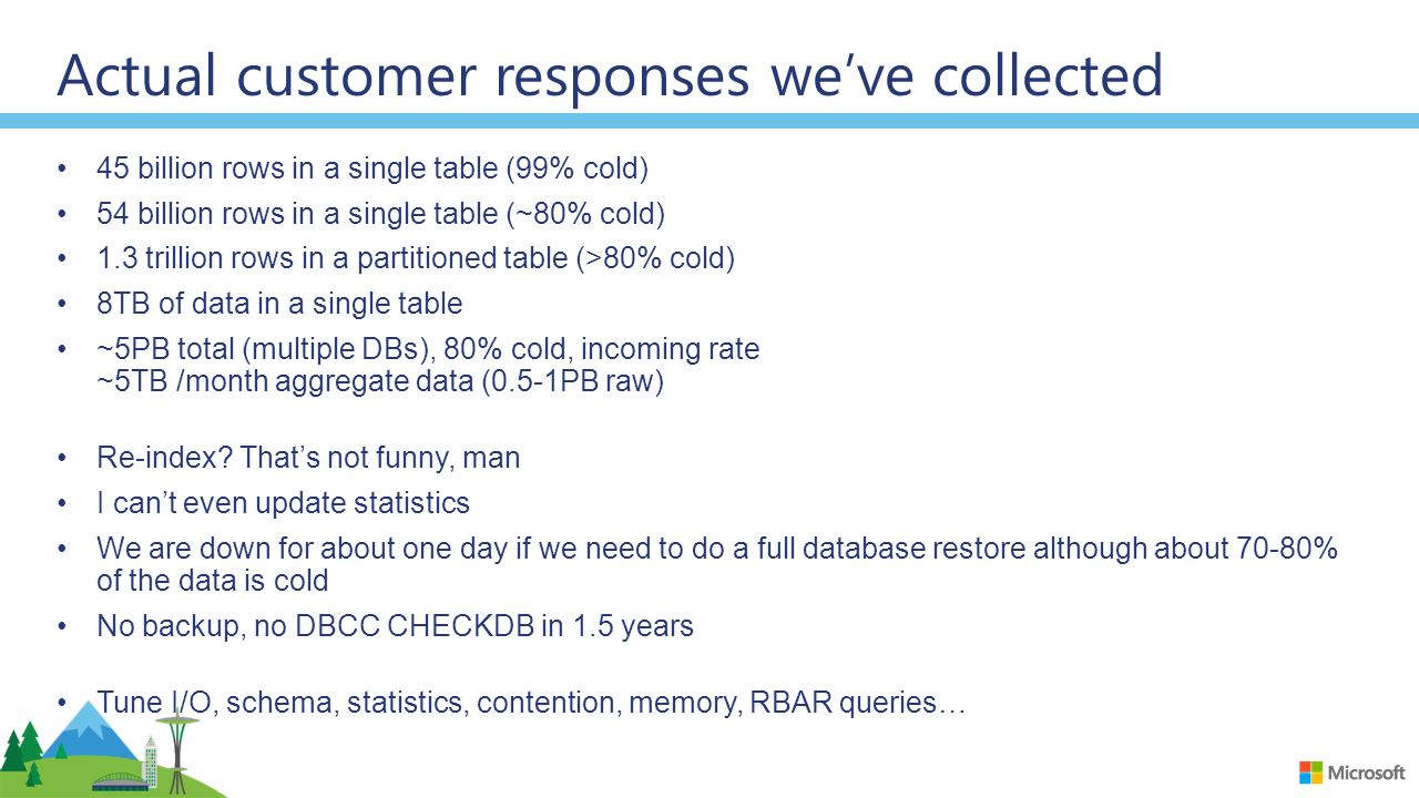 Actual customer responses we've collected 45 billion rows in a single table (99% cold) 54 billion rows in a single table (~80% cold) 1.3 trillion rows in a partitioned table (>80% cold) 8TB of data in a single table ~5PB total (multiple DBs), 80% cold, incoming rate ~5TB /month aggregate data (0.5-1PB raw) Re-index.