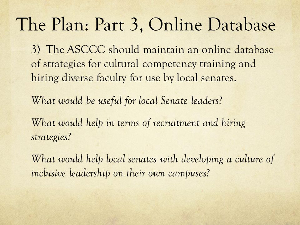 The Plan: Part 3, Online Database 3) The ASCCC should maintain an online database of strategies for cultural competency training and hiring diverse faculty for use by local senates.