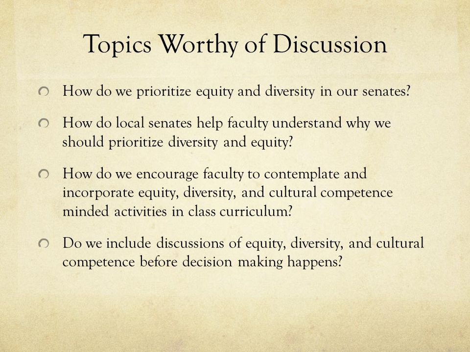 Topics Worthy of Discussion How do we prioritize equity and diversity in our senates.