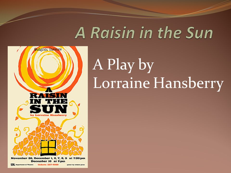 a raisin in the sun 7 A raisin in the sun by: lorraine hansberry to mama: in gratitude for the dream what happens to a dream deferred does it dry up like a raisin in the sun.