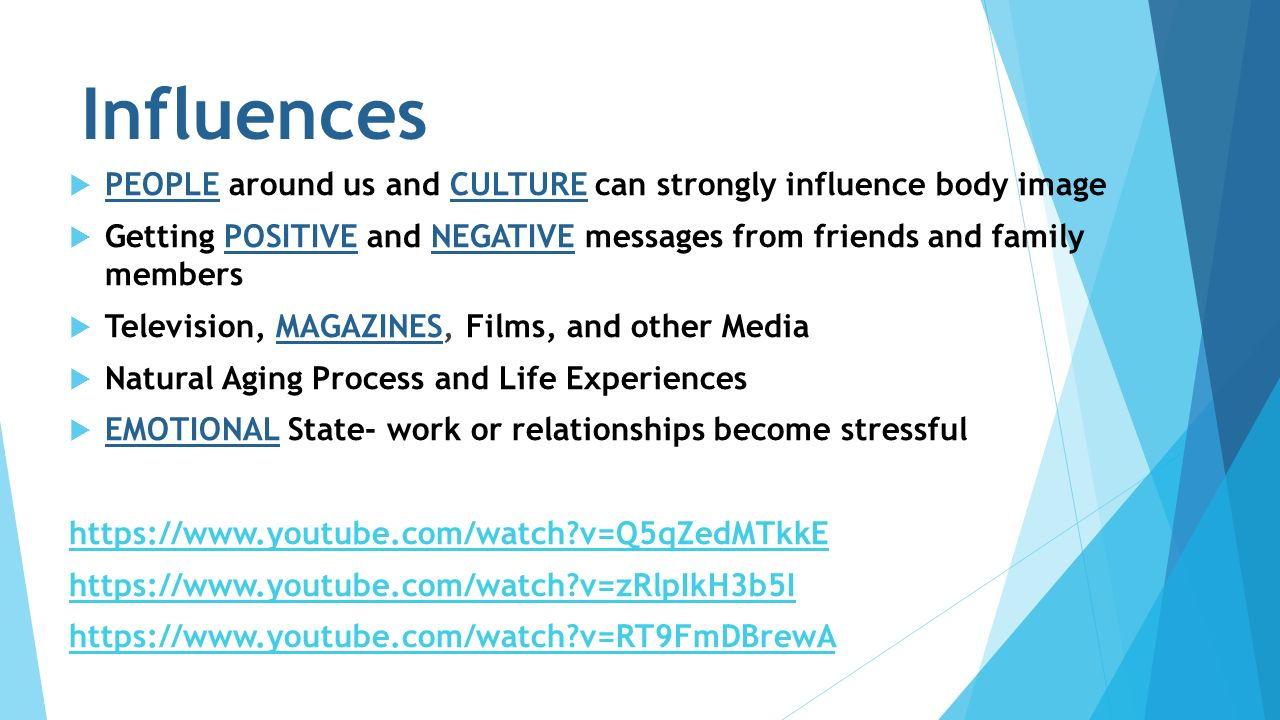 Influences  PEOPLE around us and CULTURE can strongly influence body image  Getting POSITIVE and NEGATIVE messages from friends and family members  Television, MAGAZINES, Films, and other Media  Natural Aging Process and Life Experiences  EMOTIONAL State- work or relationships become stressful https://www.youtube.com/watch v=Q5qZedMTkkE https://www.youtube.com/watch v=zRlpIkH3b5I https://www.youtube.com/watch v=RT9FmDBrewA
