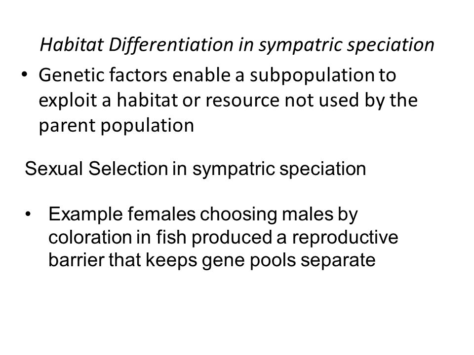 Habitat Differentiation in sympatric speciation Genetic factors enable a subpopulation to exploit a habitat or resource not used by the parent population Sexual Selection in sympatric speciation Example females choosing males by coloration in fish produced a reproductive barrier that keeps gene pools separate