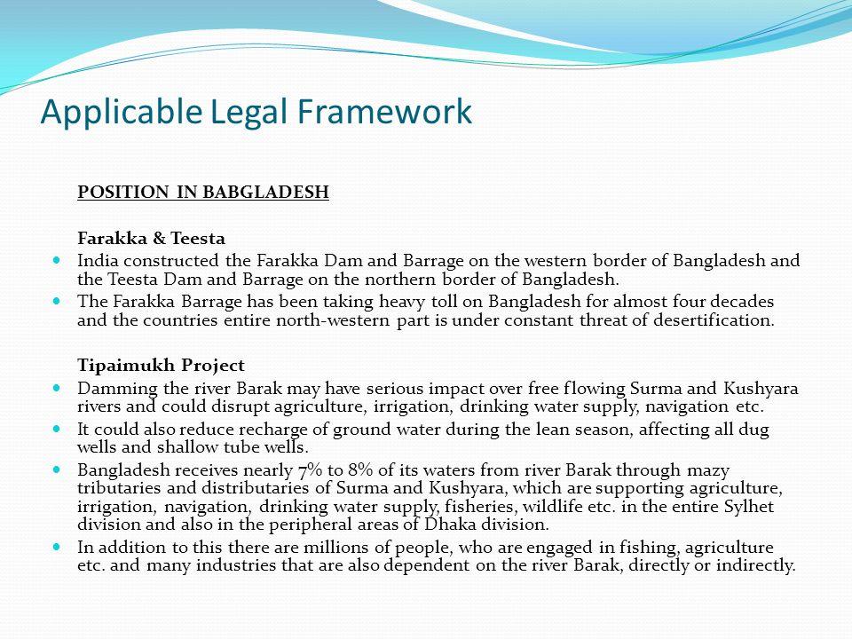 Applicable Legal Framework POSITION IN BABGLADESH Farakka & Teesta India constructed the Farakka Dam and Barrage on the western border of Bangladesh and the Teesta Dam and Barrage on the northern border of Bangladesh.