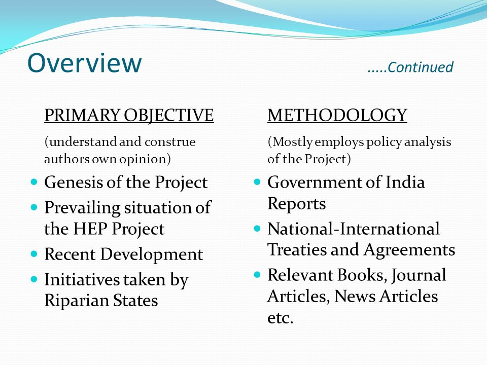 Overview.....Continued PRIMARY OBJECTIVE (understand and construe authors own opinion) Genesis of the Project Prevailing situation of the HEP Project Recent Development Initiatives taken by Riparian States METHODOLOGY (Mostly employs policy analysis of the Project) Government of India Reports National-International Treaties and Agreements Relevant Books, Journal Articles, News Articles etc.