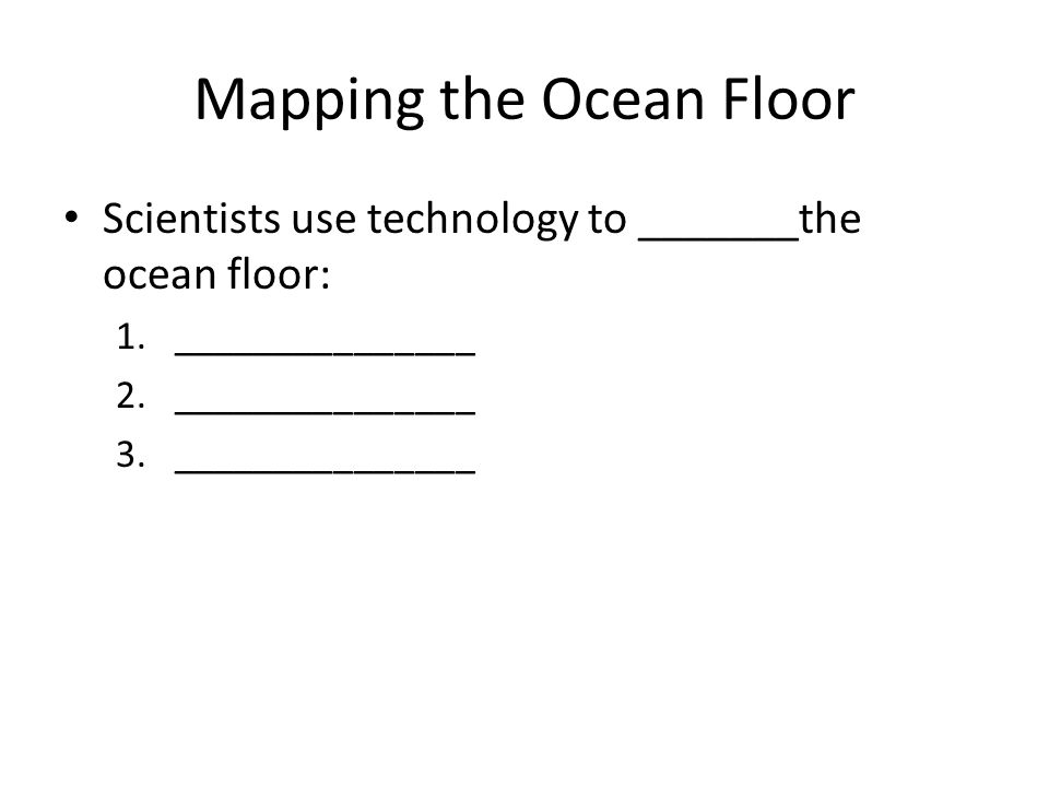 The Ocean Floor Day Objectives Today I Will Be Able To - What technology allows us to map ocean floor features