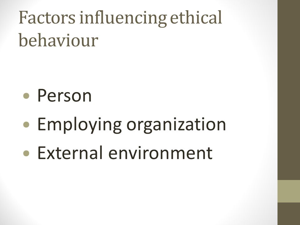 Factors influencing ethical behaviour Person Employing organization External environment