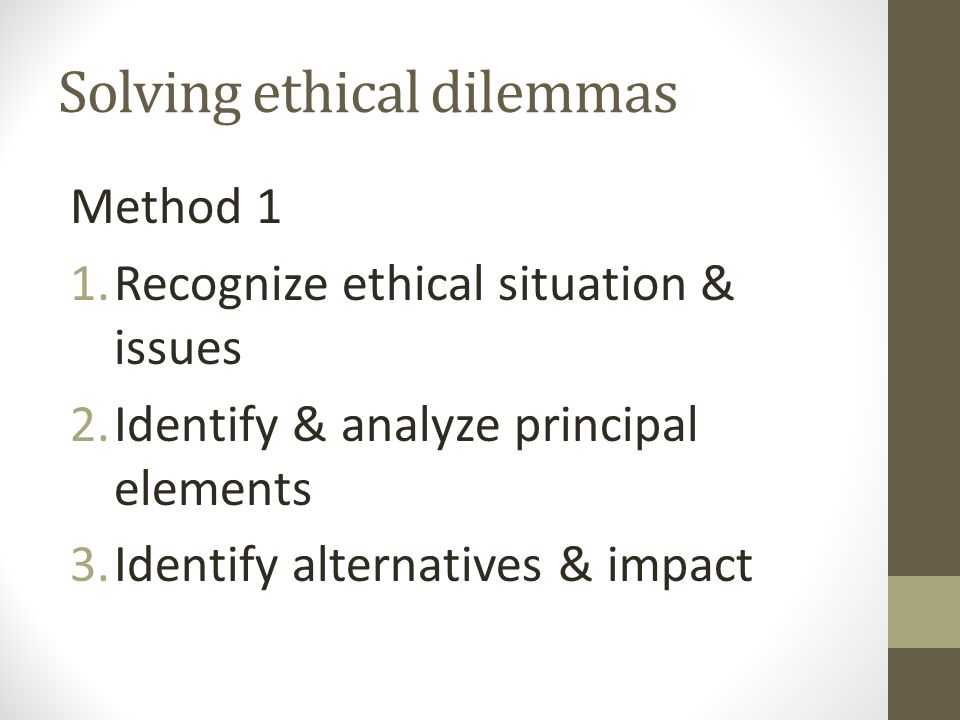 Solving ethical dilemmas Method 1 1.Recognize ethical situation & issues 2.Identify & analyze principal elements 3.Identify alternatives & impact