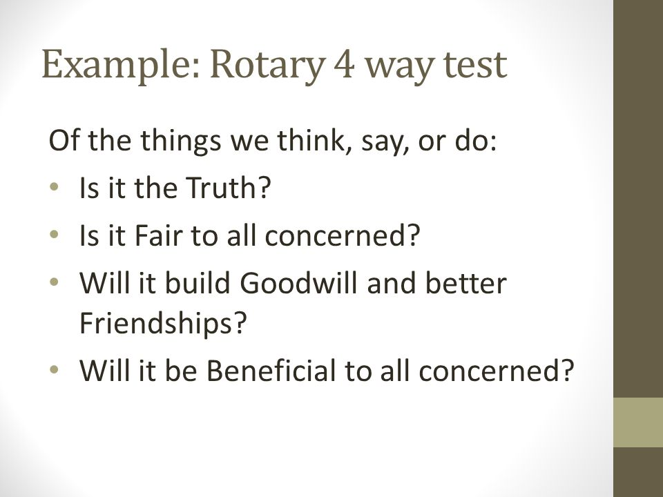 Example: Rotary 4 way test Of the things we think, say, or do: Is it the Truth? Is it Fair to all concerned? Will it build Goodwill and better Friends