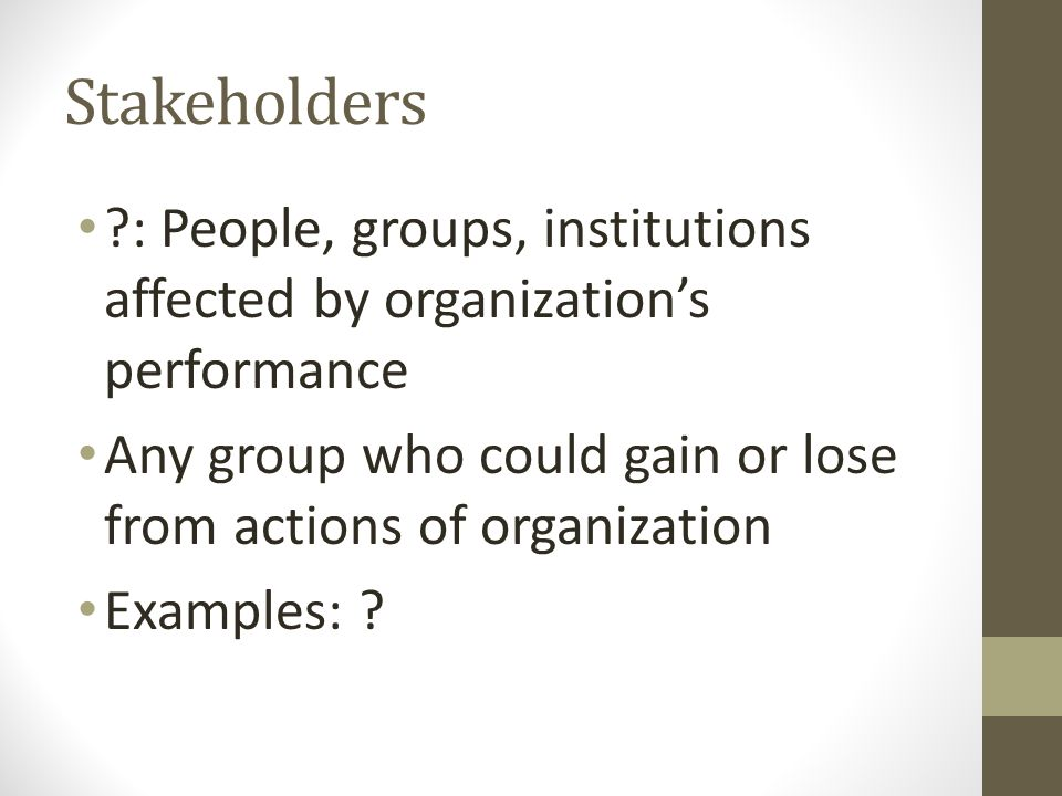 Stakeholders ?: People, groups, institutions affected by organization's performance Any group who could gain or lose from actions of organization Exam