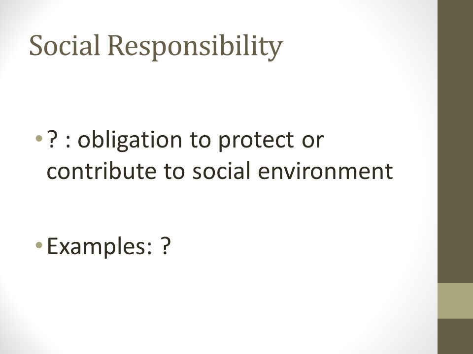 Social Responsibility ? : obligation to protect or contribute to social environment Examples: ?