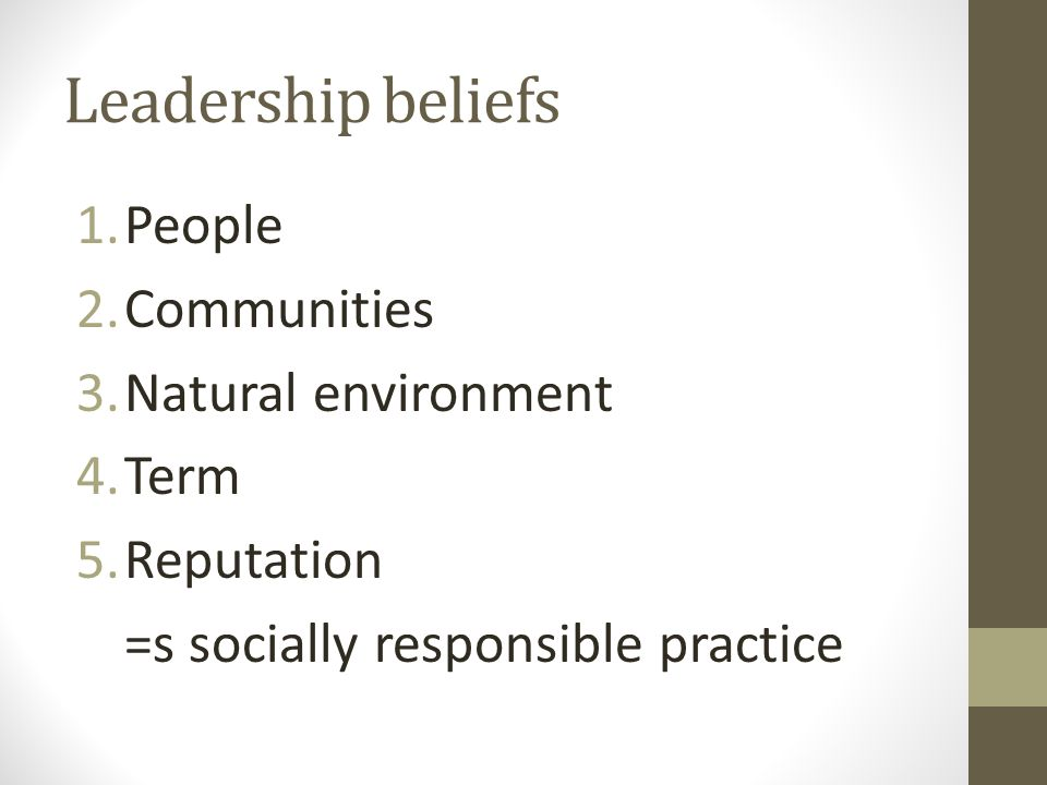 Leadership beliefs 1.People 2.Communities 3.Natural environment 4.Term 5.Reputation =s socially responsible practice