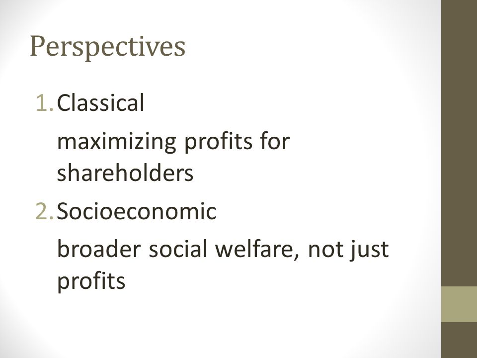 Perspectives 1.Classical maximizing profits for shareholders 2.Socioeconomic broader social welfare, not just profits