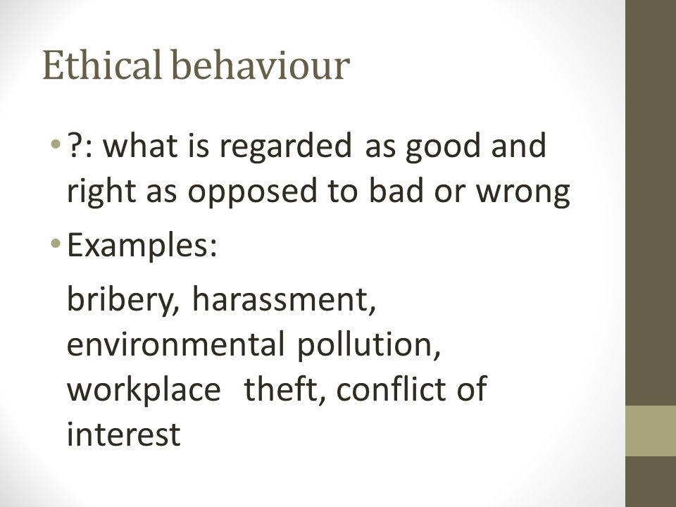 Ethical behaviour : what is regarded as good and right as opposed to bad or wrong Examples: bribery, harassment, environmental pollution, workplace theft, conflict of interest