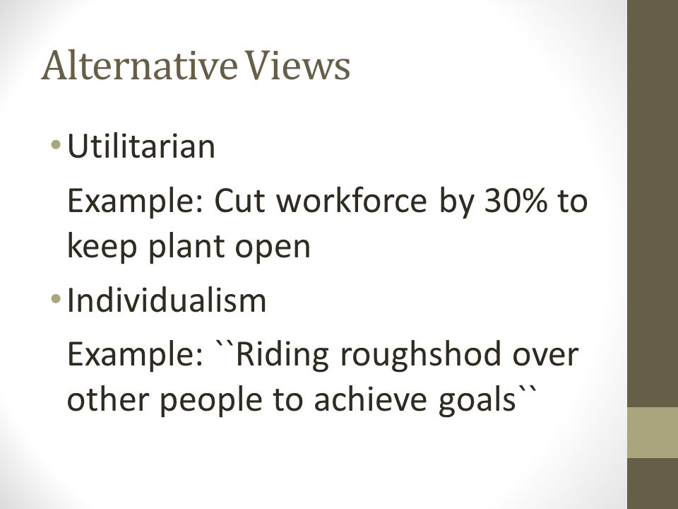 Alternative Views Utilitarian Example: Cut workforce by 30% to keep plant open Individualism Example: ``Riding roughshod over other people to achieve
