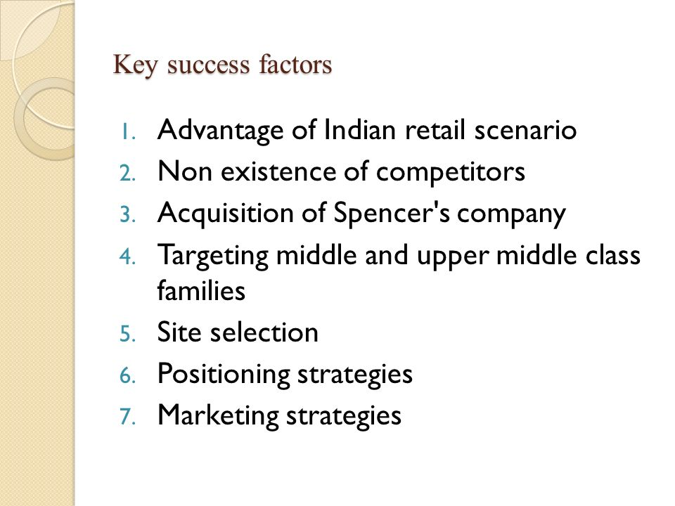 Key success factors 1. Advantage of Indian retail scenario 2. Non existence of competitors 3. Acquisition of Spencer's company 4. Targeting middle and