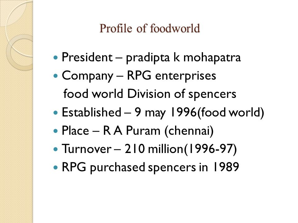 Profile of foodworld Profile of foodworld President – pradipta k mohapatra Company – RPG enterprises food world Division of spencers Established – 9 m
