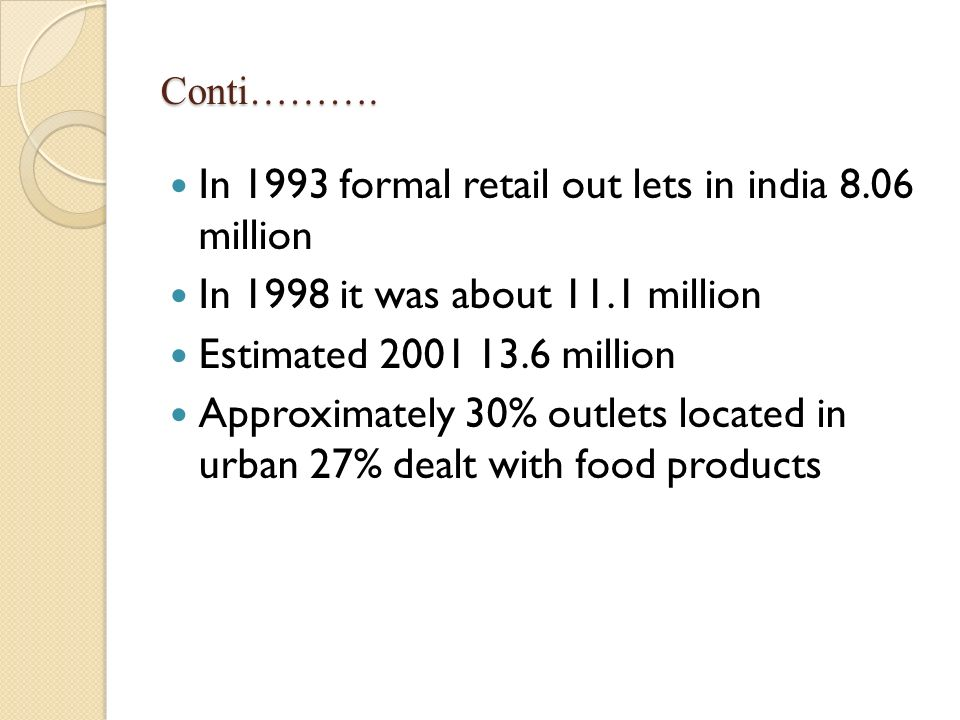 Conti………. In 1993 formal retail out lets in india 8.06 million In 1998 it was about 11.1 million Estimated 2001 13.6 million Approximately 30% outlets