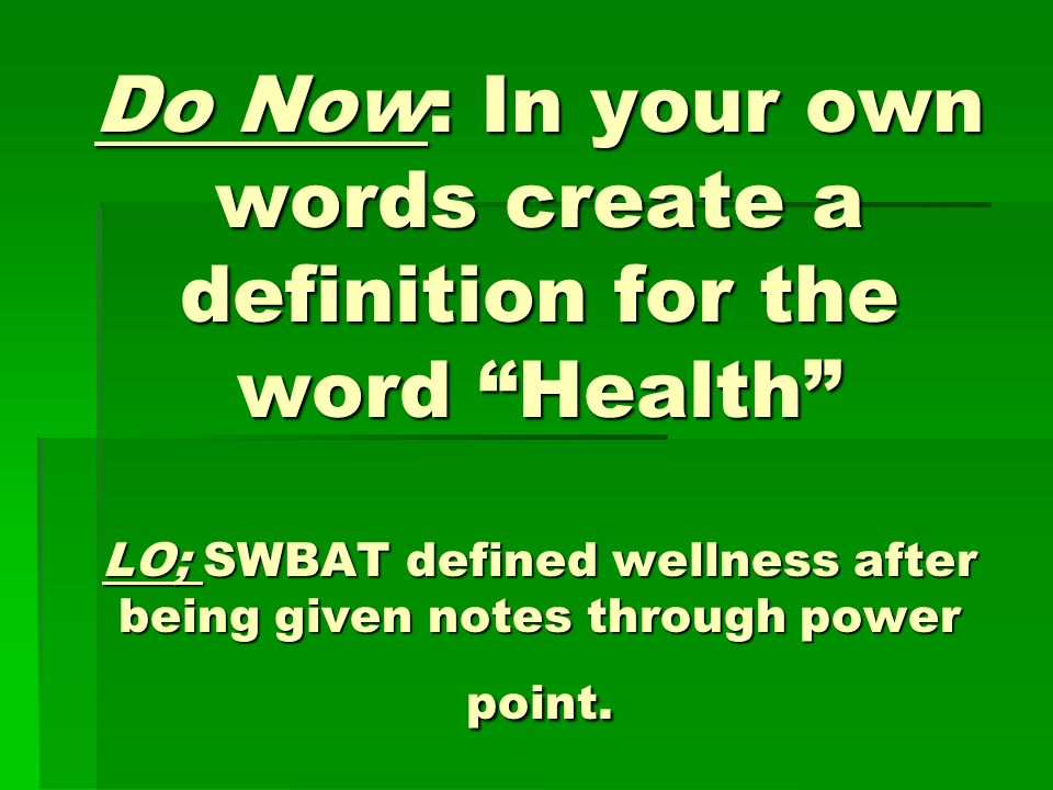 Do Now: In your own words create a definition for the word Health LO; SWBAT defined wellness after being given notes through power point.